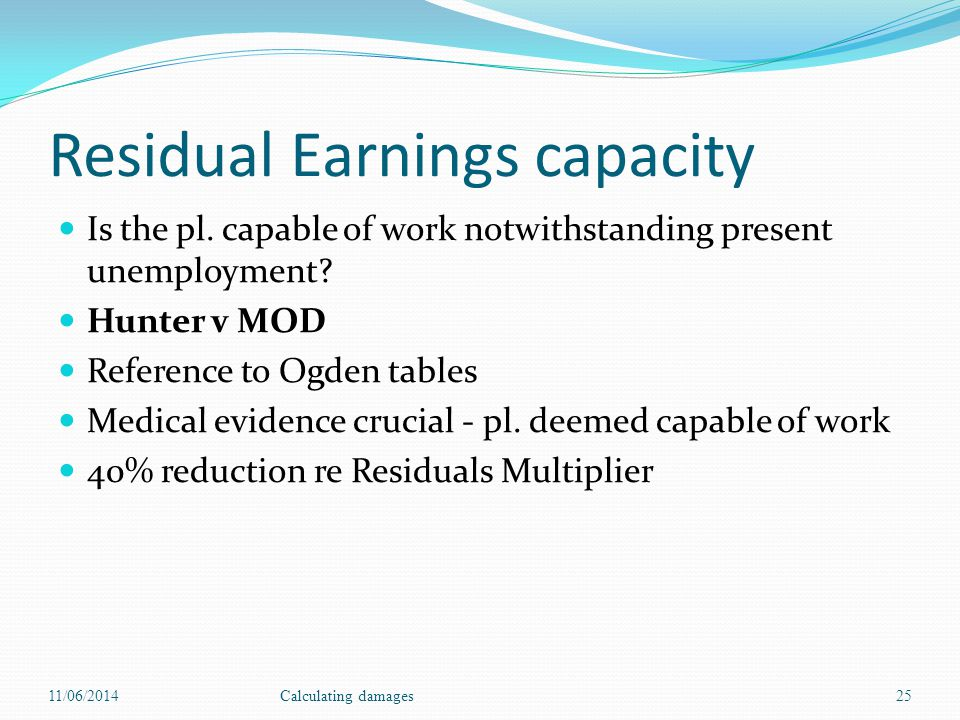 Residual Earnings capacity Is the pl. capable of work notwithstanding present unemployment? Hunter v MOD Reference to Ogden tables Medical evidence cr