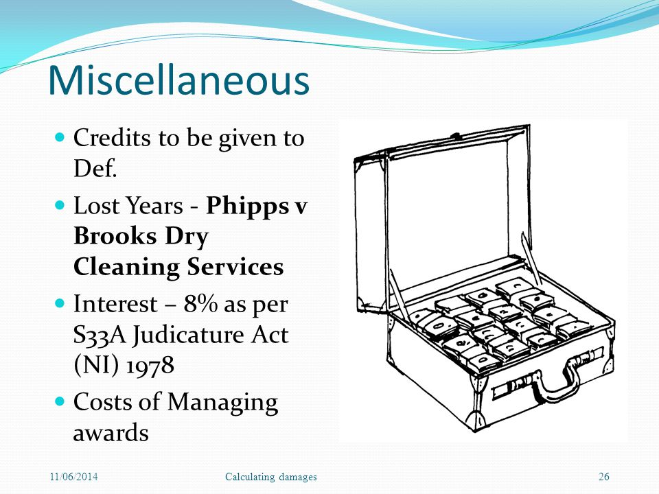 Miscellaneous Credits to be given to Def. Lost Years - Phipps v Brooks Dry Cleaning Services Interest – 8% as per S33A Judicature Act (NI) 1978 Costs