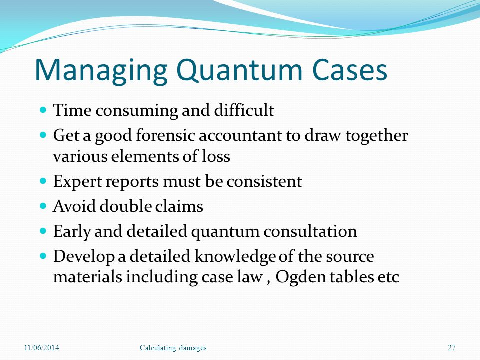 Managing Quantum Cases Time consuming and difficult Get a good forensic accountant to draw together various elements of loss Expert reports must be consistent Avoid double claims Early and detailed quantum consultation Develop a detailed knowledge of the source materials including case law, Ogden tables etc 11/06/2014Calculating damages27