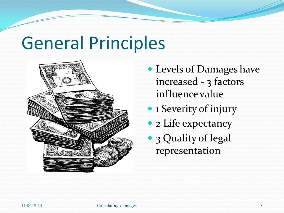 General Principles Levels of Damages have increased - 3 factors influence value 1 Severity of injury 2 Life expectancy 3 Quality of legal representati