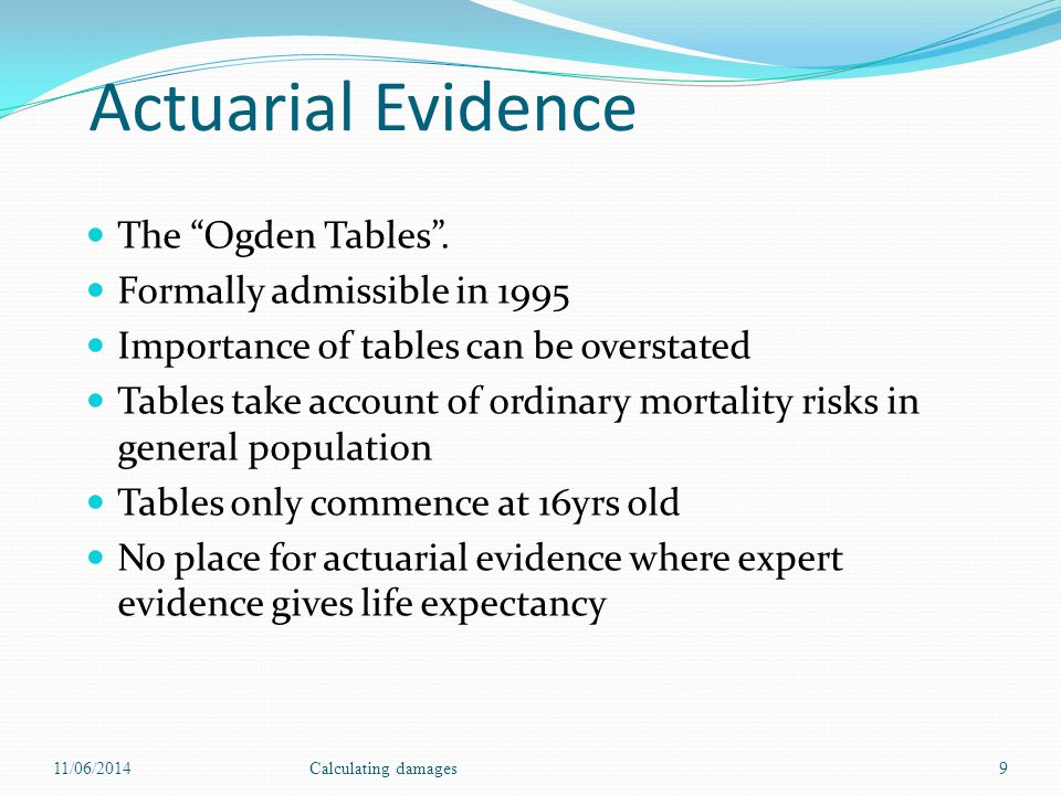 Actuarial Evidence The Ogden Tables. Formally admissible in 1995 Importance of tables can be overstated Tables take account of ordinary mortality risk