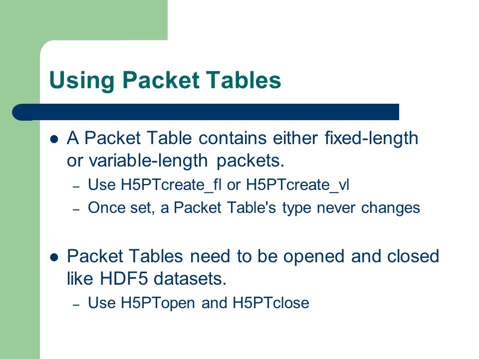 Using Packet Tables A Packet Table contains either fixed-length or variable-length packets. – Use H5PTcreate_fl or H5PTcreate_vl – Once set, a Packet
