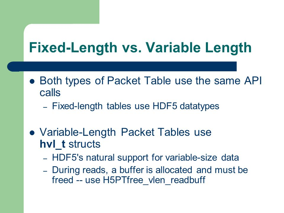 Packet Tables in Action An overview of Packet Tables http://hdf.ncsa.uiuc.edu/HDF5/hdf5_hl/doc/RM_hdf5pt_intro.html See the Packet Table use cases: http://hdf.ncsa.uiuc.edu/HDF5/hdf5_hl/doc/RM_hdf5pt_usecases.html – Simple examples of Packet Tables in use
