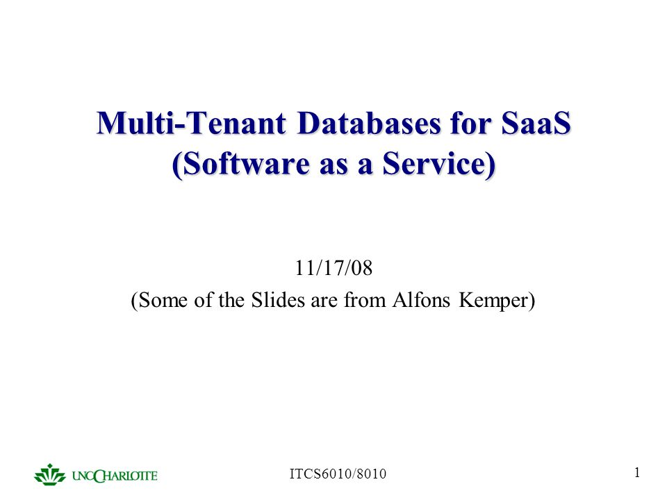 ITCS6010/8010 12 Classic Web Application (Basic Layout) Pack multiple tenants into the same tables by adding a tenant id column Great consolidation but no extensibility Account AcctId 1 2 Name Acme Gump...TenId 17 351Ball 421Big