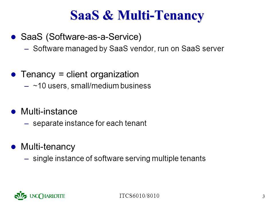 ITCS6010/8010 3 SaaS & Multi-Tenancy SaaS (Software-as-a-Service) –Software managed by SaaS vendor, run on SaaS server Tenancy = client organization –