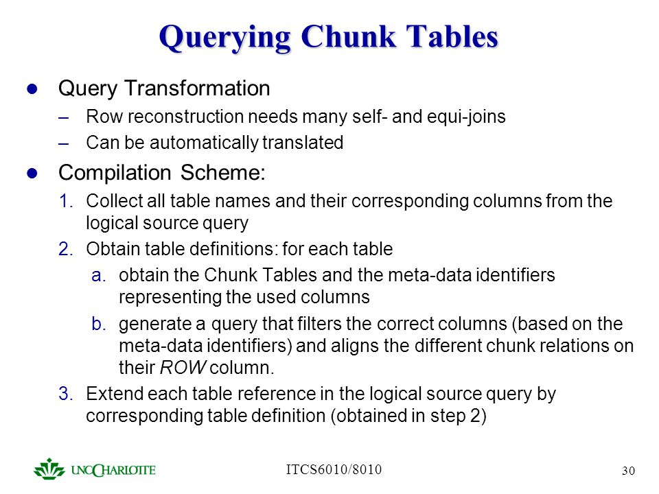 ITCS6010/8010 30 Querying Chunk Tables Query Transformation –Row reconstruction needs many self- and equi-joins –Can be automatically translated Compi