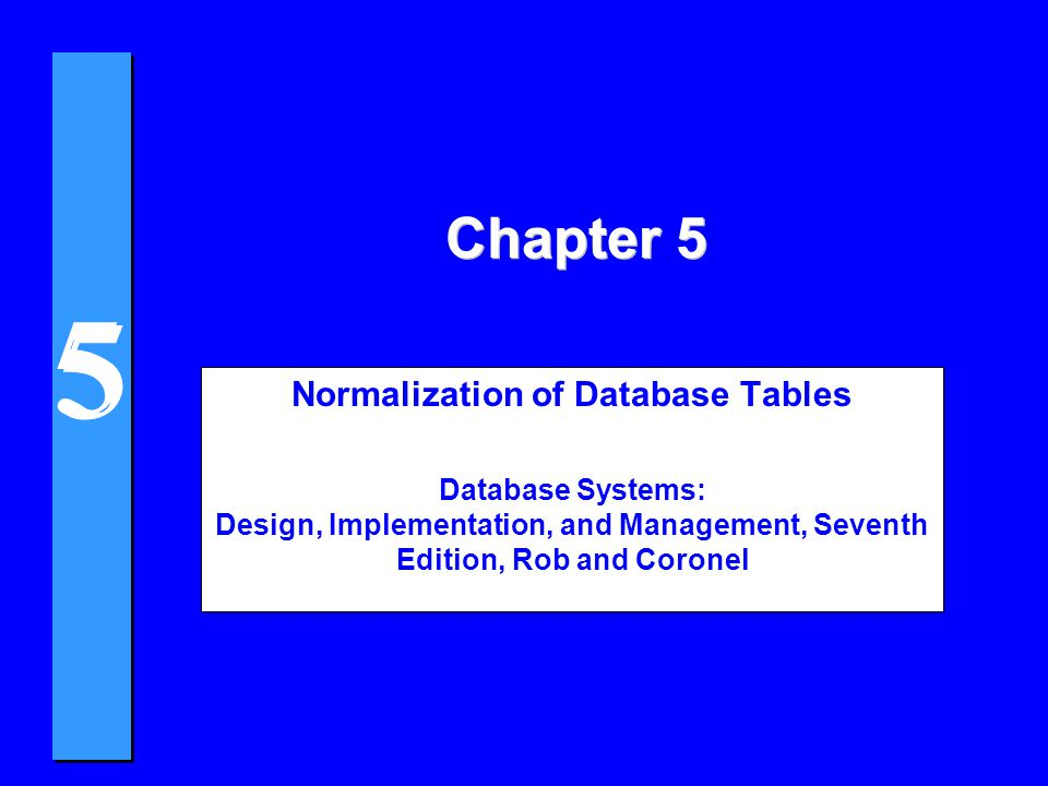 5 5 Chapter 5 Normalization of Database Tables Database Systems: Design, Implementation, and Management, Seventh Edition, Rob and Coronel