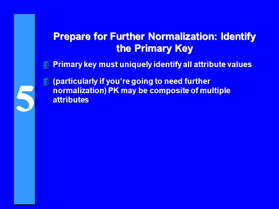 5 5 Prepare for Further Normalization: Identify the Primary Key 4Primary key must uniquely identify all attribute values 4(particularly if youre going