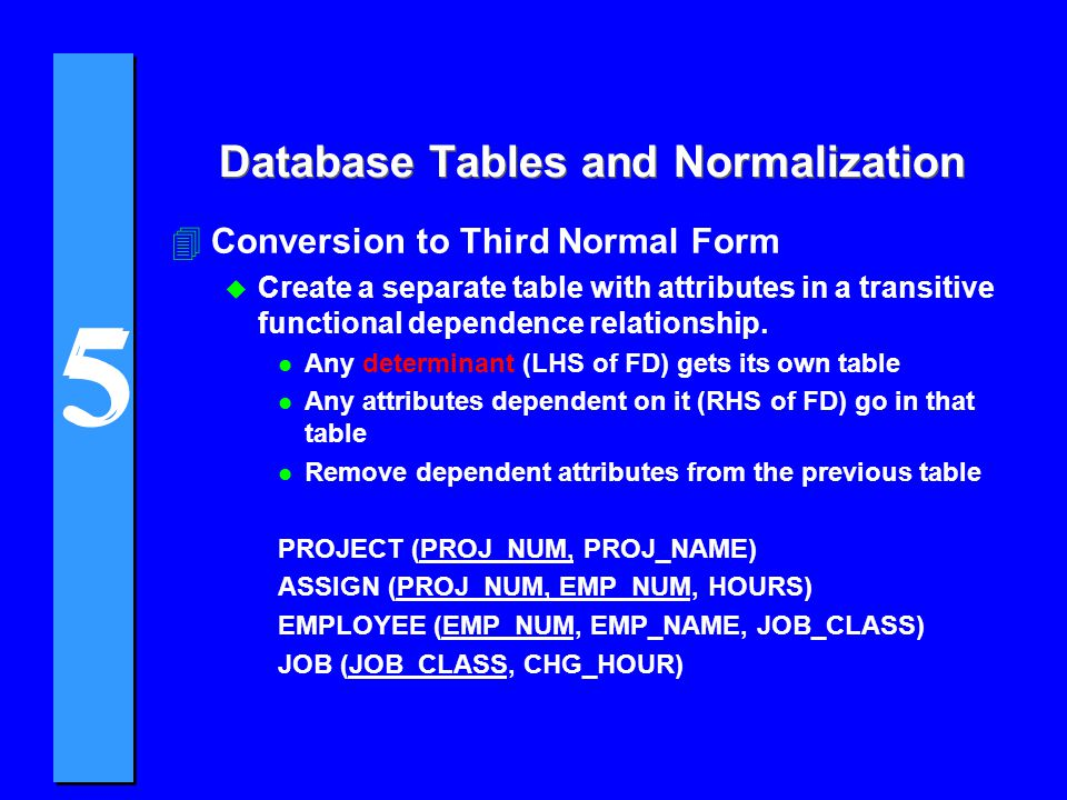 5 5 4Conversion to Third Normal Form u Create a separate table with attributes in a transitive functional dependence relationship. l Any determinant (