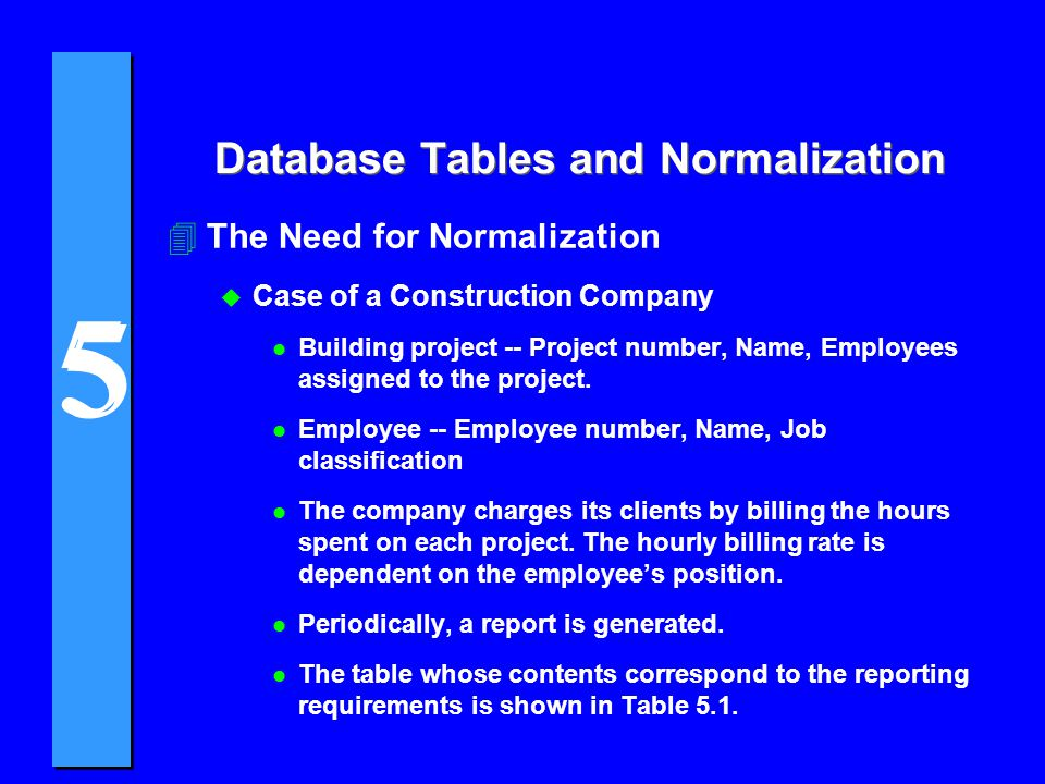 5 5 Database Tables and Normalization 4The Need for Normalization u Case of a Construction Company l Building project -- Project number, Name, Employe