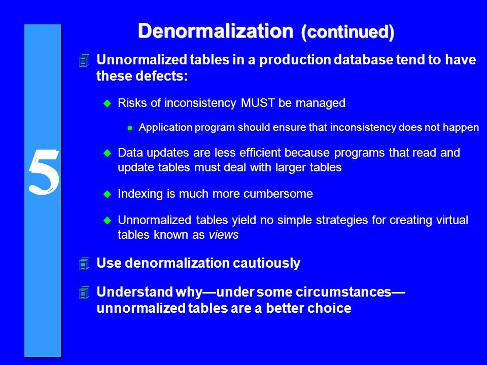 5 5 Denormalization (continued) 4Unnormalized tables in a production database tend to have these defects: u Risks of inconsistency MUST be managed l A