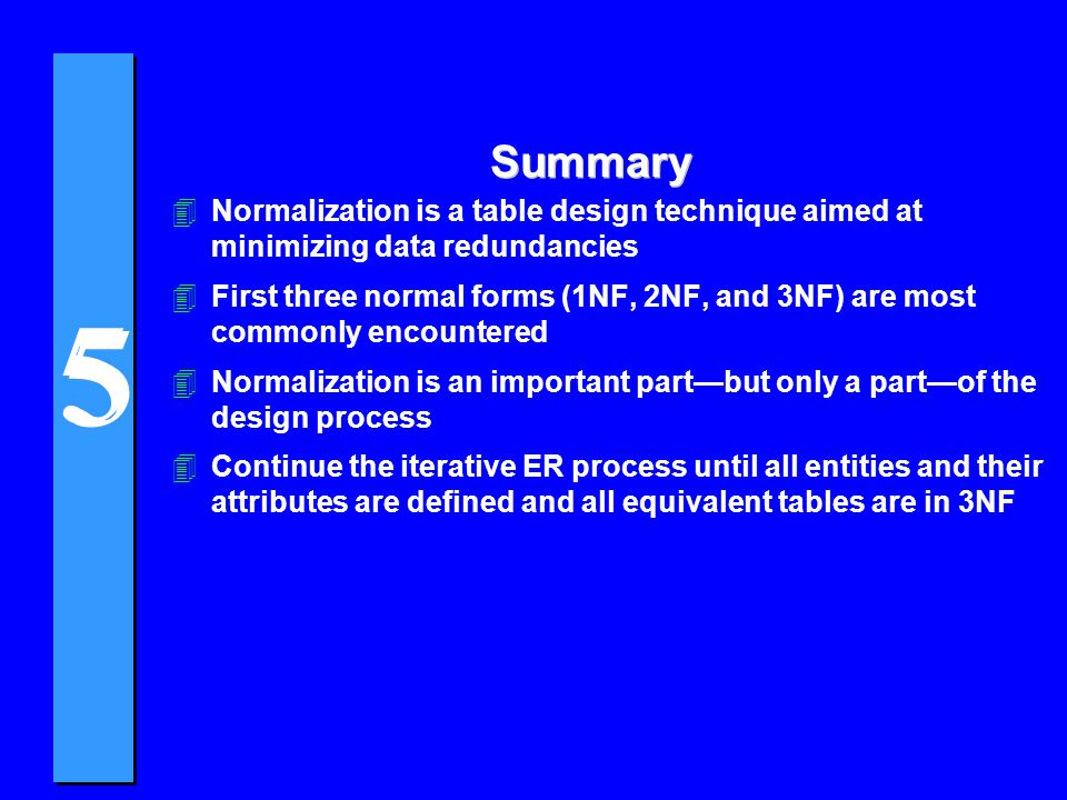 5 5 Summary 4Normalization is a table design technique aimed at minimizing data redundancies 4First three normal forms (1NF, 2NF, and 3NF) are most co