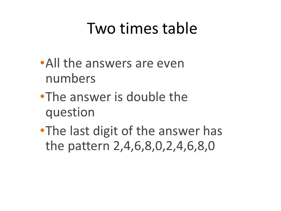 Two times table All the answers are even numbers The answer is double the question The last digit of the answer has the pattern 2,4,6,8,0,2,4,6,8,0