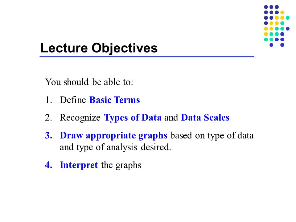 Lecture Objectives You should be able to: 1.Define Basic Terms 2.Recognize Types of Data and Data Scales 3.Draw appropriate graphs based on type of data and type of analysis desired.