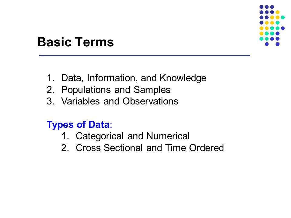 Basic Terms 1.Data, Information, and Knowledge 2.Populations and Samples 3.Variables and Observations Types of Data: 1.Categorical and Numerical 2.Cro