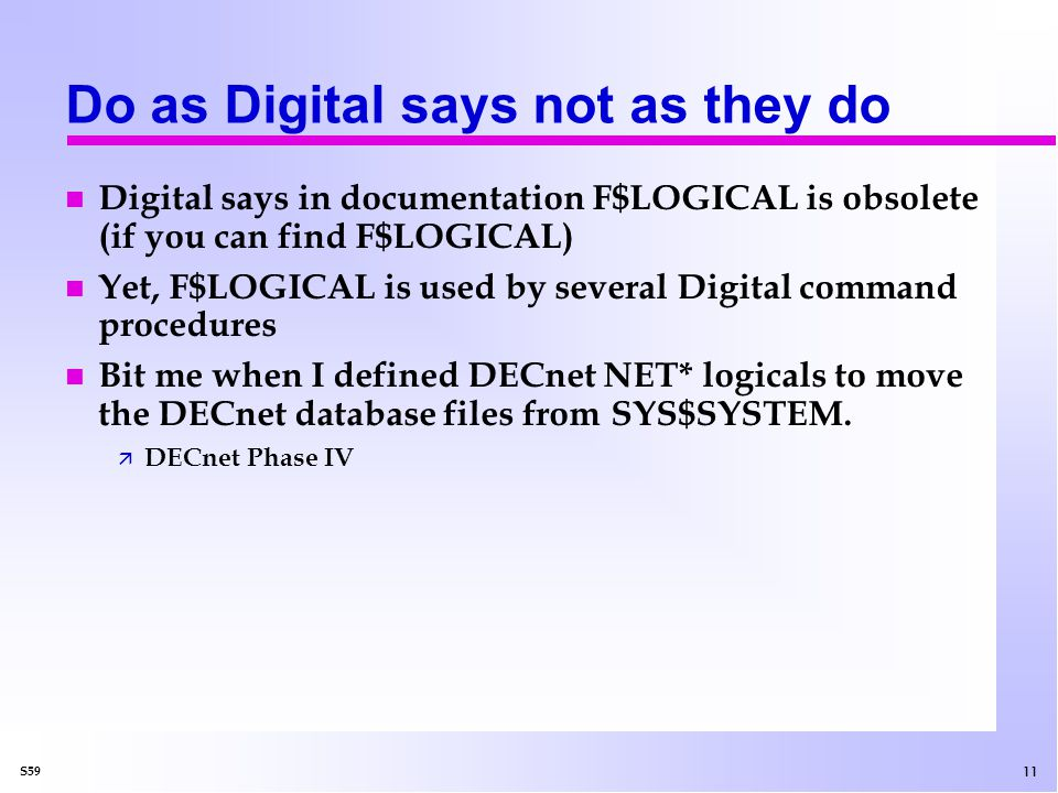 11 S59 Do as Digital says not as they do n Digital says in documentation F$LOGICAL is obsolete (if you can find F$LOGICAL) n Yet, F$LOGICAL is used by several Digital command procedures n Bit me when I defined DECnet NET* logicals to move the DECnet database files from SYS$SYSTEM.