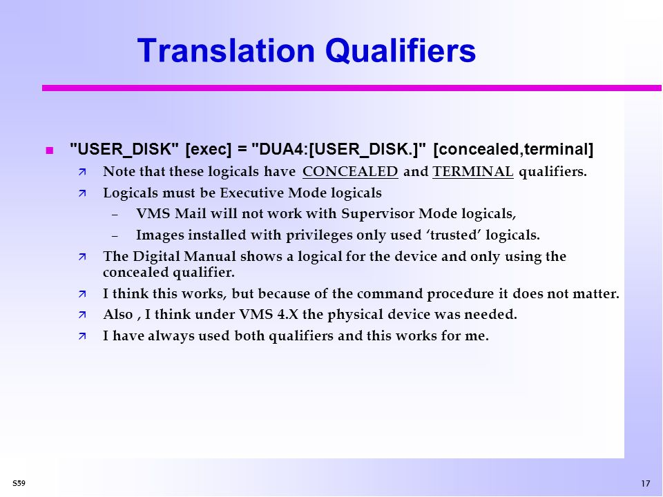 17 S59 Translation Qualifiers USER_DISK [exec] = DUA4:[USER_DISK.] [concealed,terminal] ä Note that these logicals have CONCEALED and TERMINAL qualifiers.