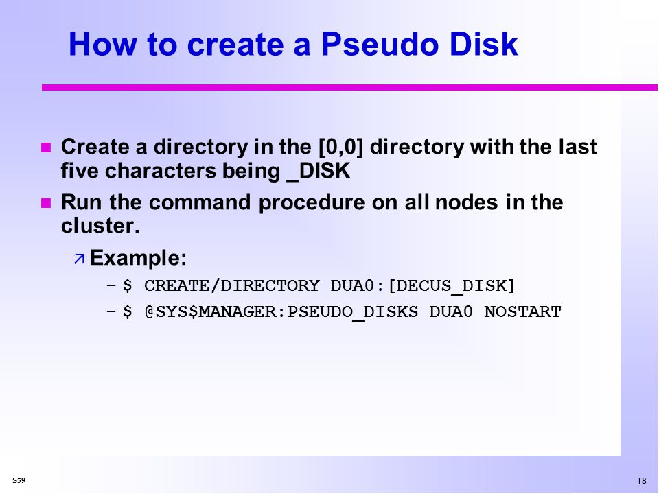18 S59 How to create a Pseudo Disk n Create a directory in the [0,0] directory with the last five characters being _DISK n Run the command procedure on all nodes in the cluster.