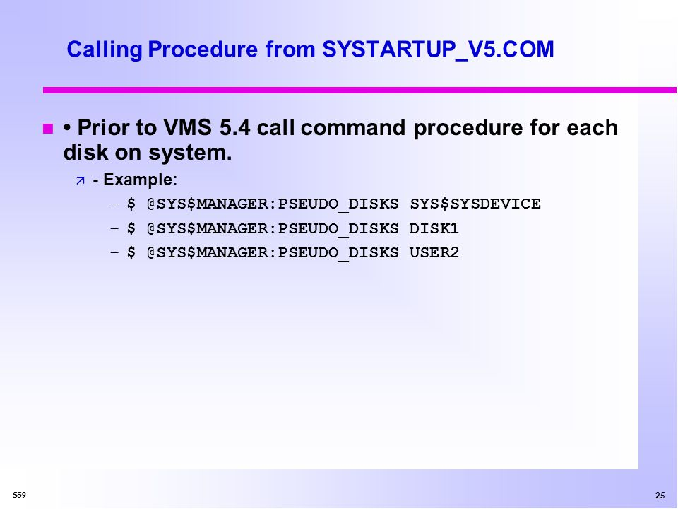 25 S59 Calling Procedure from SYSTARTUP_V5.COM n Prior to VMS 5.4 call command procedure for each disk on system.