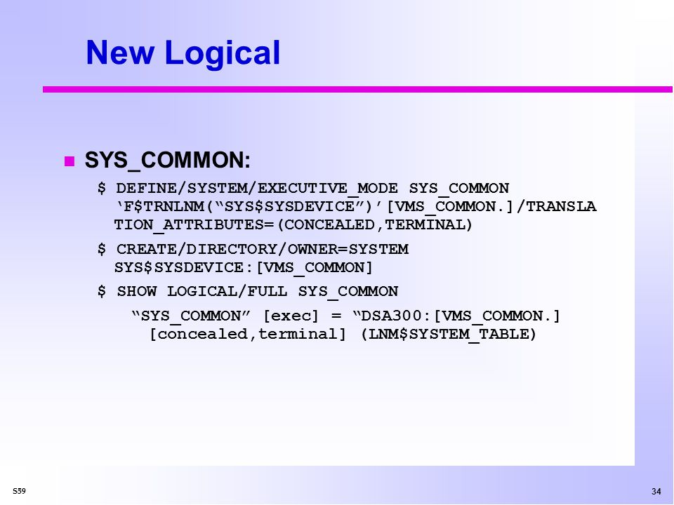 34 S59 New Logical SYS_COMMON: $ DEFINE/SYSTEM/EXECUTIVE_MODE SYS_COMMON F$TRNLNM(SYS$SYSDEVICE)[VMS_COMMON.]/TRANSLA TION_ATTRIBUTES=(CONCEALED,TERMINAL) $ CREATE/DIRECTORY/OWNER=SYSTEM SYS$SYSDEVICE:[VMS_COMMON] $ SHOW LOGICAL/FULL SYS_COMMON SYS_COMMON [exec] = DSA300:[VMS_COMMON.] [concealed,terminal] (LNM$SYSTEM_TABLE)