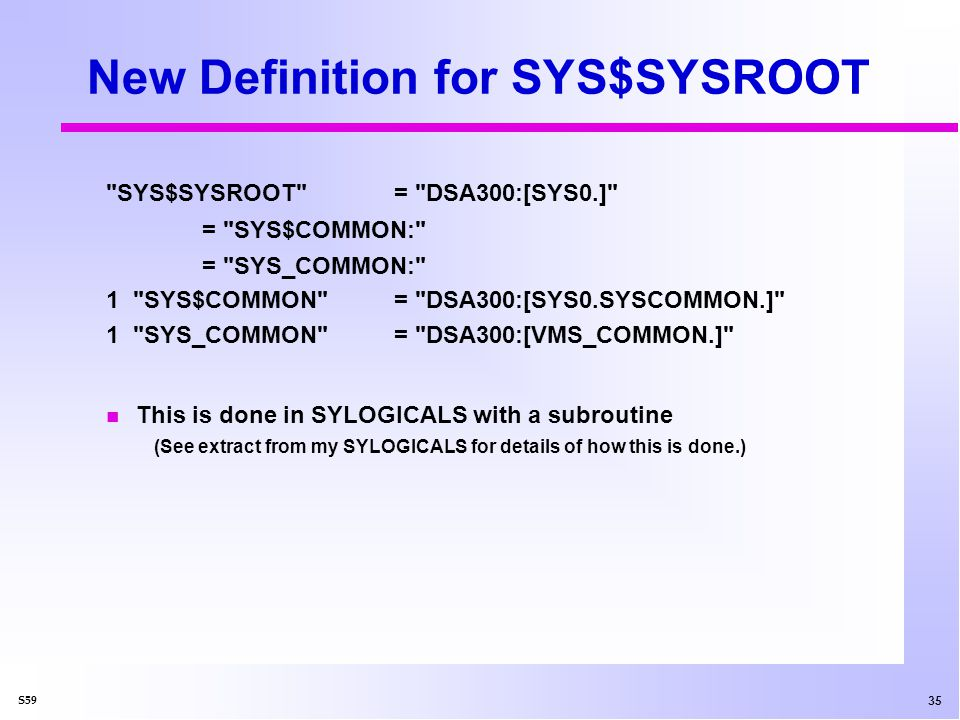 36 S59 Additional Logicals Defined SYS_MANAGER= SYS_COMMON:[SYSMGR] SYS_ SYSTEM= SYS_COMMON:[SYSEXE] SYS_ LIBRARY= SYS_COMMON:[SYSLIB] SYS_ HELP= SYS_COMMON:[SYSHLP] SYS_ EXAMPLES= SYS_COMMON:[SYSHLP.EXAMPLES] SYS_STARTUP= SYS_COMMON:[SYS$STARTUP] n Not required for this technique to work but nice for easy access to files