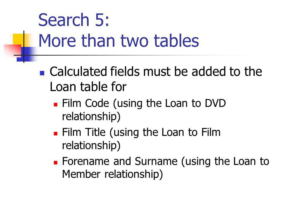 Search 5: More than two tables Calculated fields must be added to the Loan table for Film Code (using the Loan to DVD relationship) Film Title (using the Loan to Film relationship) Forename and Surname (using the Loan to Member relationship)