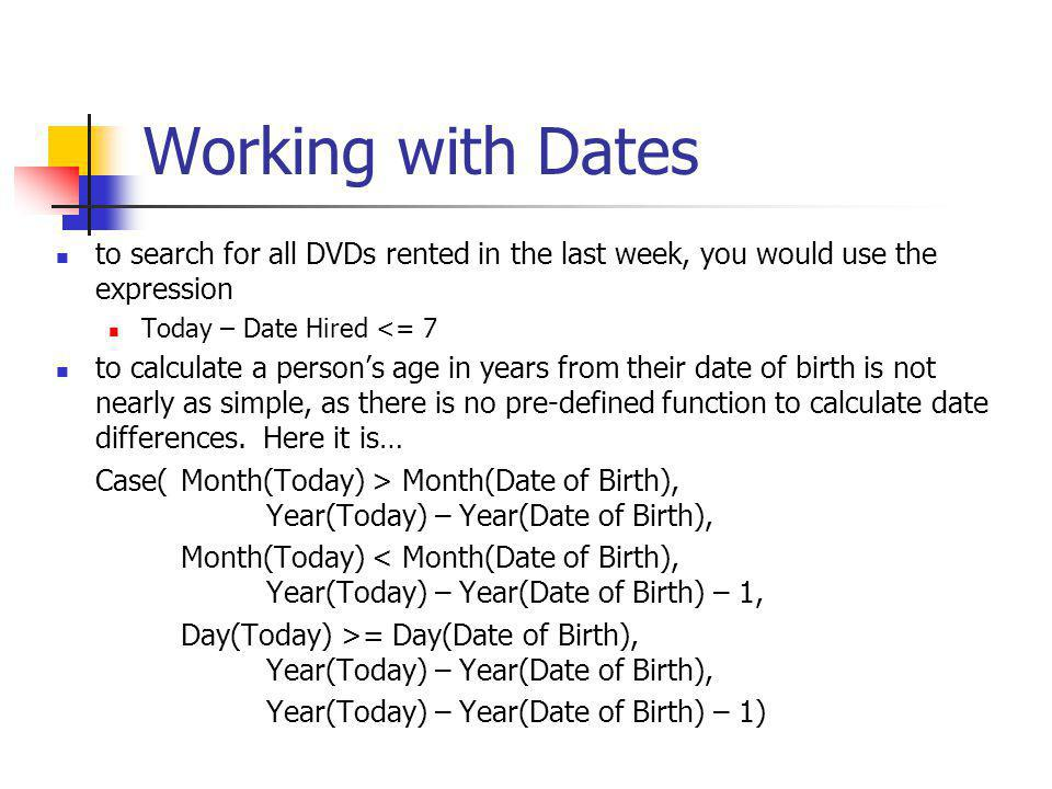 Working with Dates to search for all DVDs rented in the last week, you would use the expression Today – Date Hired <= 7 to calculate a persons age in years from their date of birth is not nearly as simple, as there is no pre-defined function to calculate date differences.