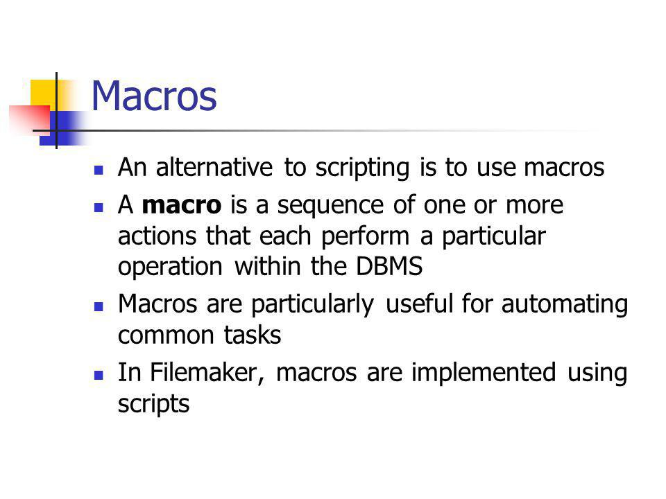 Macros An alternative to scripting is to use macros A macro is a sequence of one or more actions that each perform a particular operation within the DBMS Macros are particularly useful for automating common tasks In Filemaker, macros are implemented using scripts