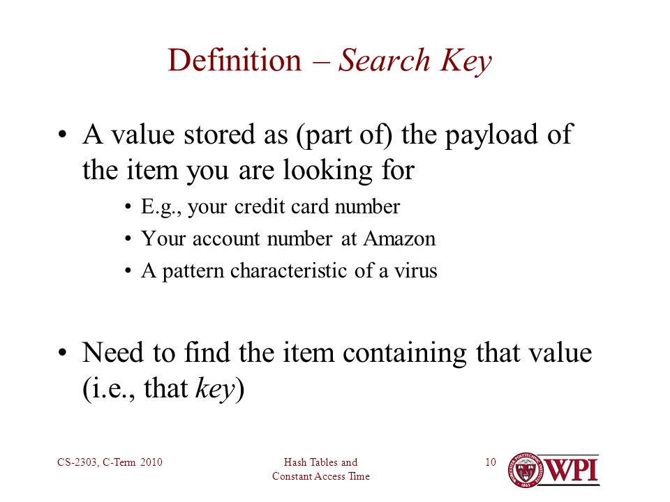 Hash Tables and Constant Access Time CS-2303, C-Term Definition – Search Key A value stored as (part of) the payload of the item you are looking for E.g., your credit card number Your account number at Amazon A pattern characteristic of a virus Need to find the item containing that value (i.e., that key)