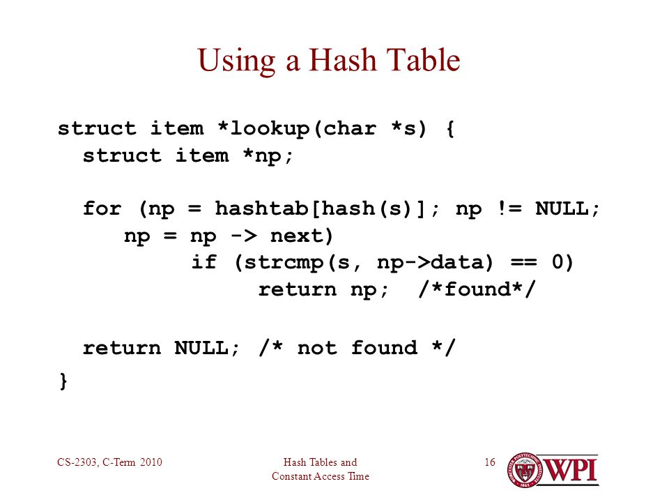 Hash Tables and Constant Access Time CS-2303, C-Term Using a Hash Table struct item *lookup(char *s) { struct item *np; for (np = hashtab[hash(s)]; np != NULL; np = np -> next) if (strcmp(s, np->data) == 0) return np; /*found*/ return NULL;/* not found */ }
