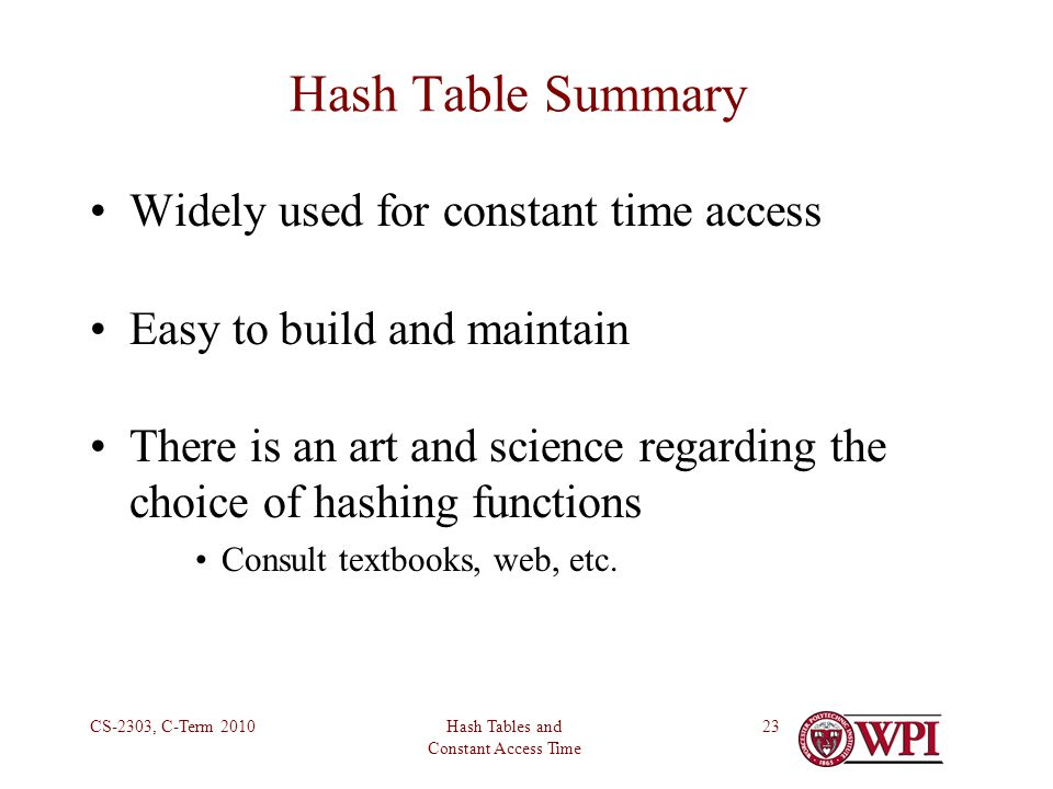 Hash Tables and Constant Access Time CS-2303, C-Term Hash Table Summary Widely used for constant time access Easy to build and maintain There is an art and science regarding the choice of hashing functions Consult textbooks, web, etc.