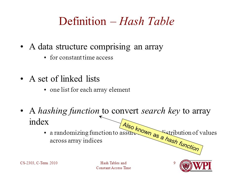 Hash Tables and Constant Access Time CS-2303, C-Term Definition – Hash Table A data structure comprising an array for constant time access A set of linked lists one list for each array element A hashing function to convert search key to array index a randomizing function to assure uniform distribution of values across array indices Also known as a hash function