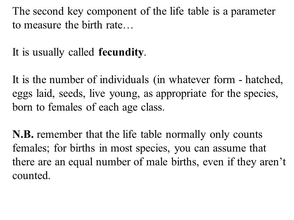 The second key component of the life table is a parameter to measure the birth rate… It is usually called fecundity.