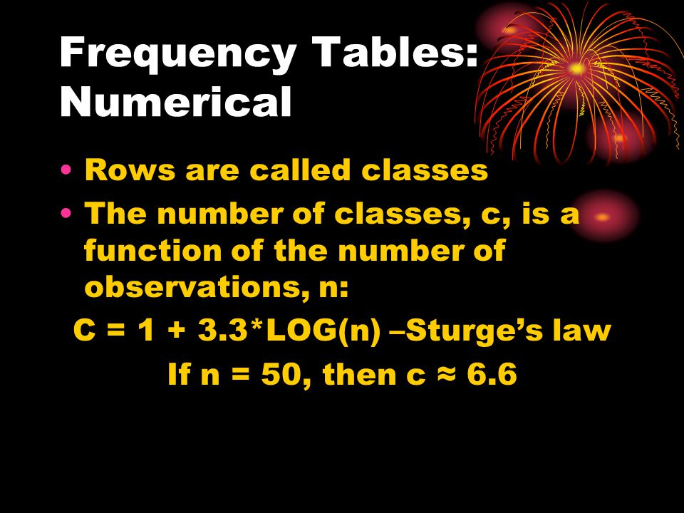 Frequency Tables: Numerical Rows are called classes The number of classes, c, is a function of the number of observations, n: C = 1 + 3.3*LOG(n) –Sturges law If n = 50, then c 6.6