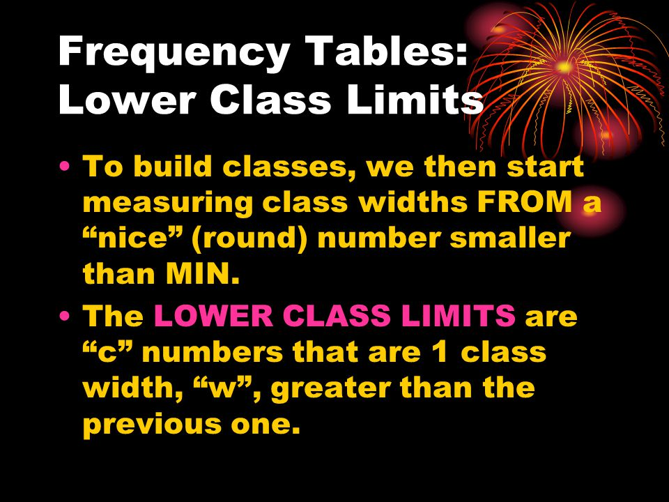 Frequency Tables: Lower Class Limits To build classes, we then start measuring class widths FROM a nice (round) number smaller than MIN.