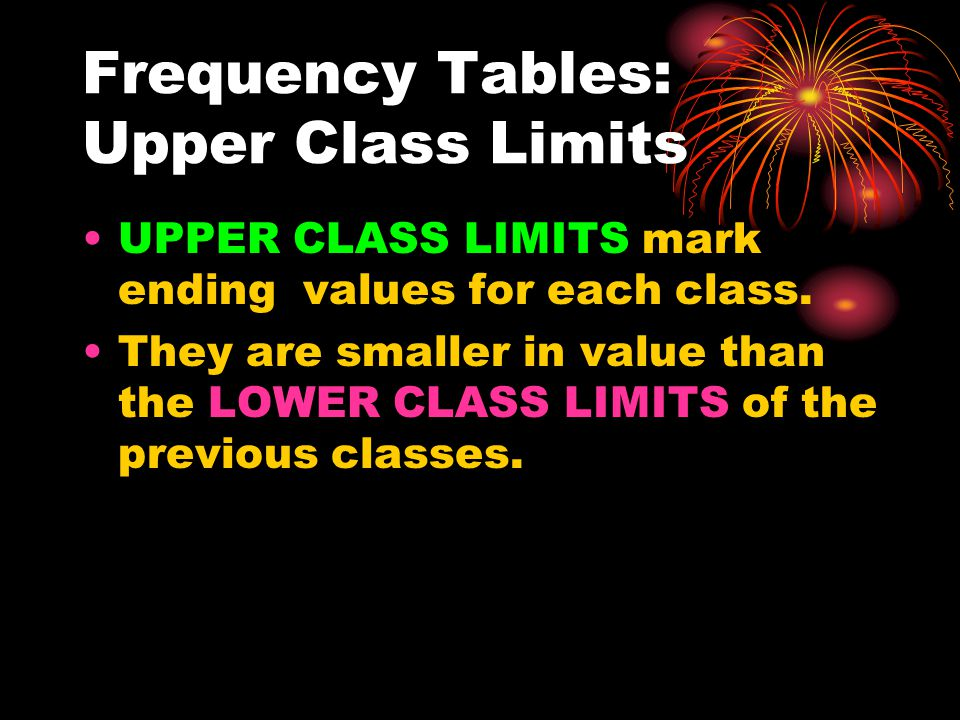 Frequency Tables: Upper Class Limits UPPER CLASS LIMITS mark ending values for each class.
