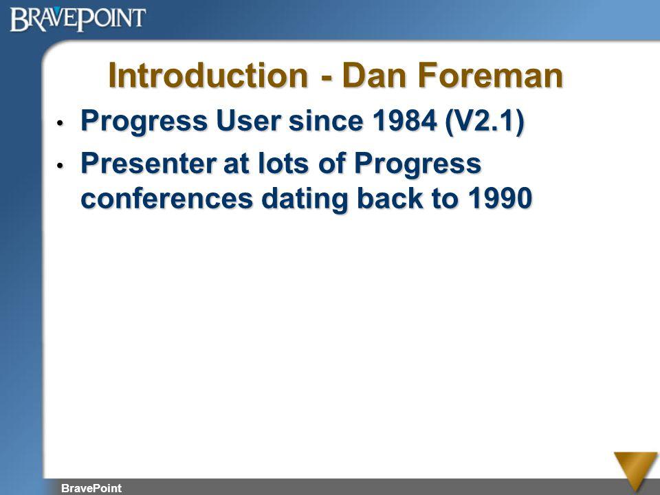 BravePoint Introduction - Dan Foreman Progress User since 1984 (V2.1) Progress User since 1984 (V2.1) Presenter at lots of Progress conferences dating