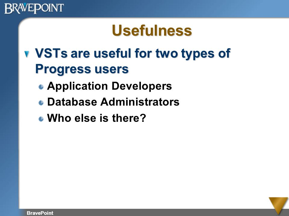Usefulness VSTs are useful for two types of Progress users Application Developers Database Administrators Who else is there?
