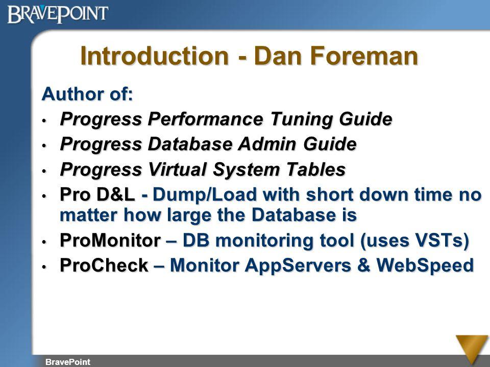 BravePoint Introduction - Dan Foreman Author of: Progress Performance Tuning Guide Progress Performance Tuning Guide Progress Database Admin Guide Pro