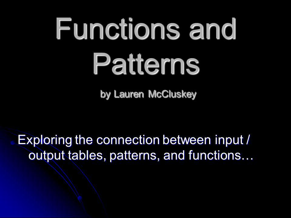 Functions and Patterns by Lauren McCluskey Exploring the connection between input / output tables, patterns, and functions…