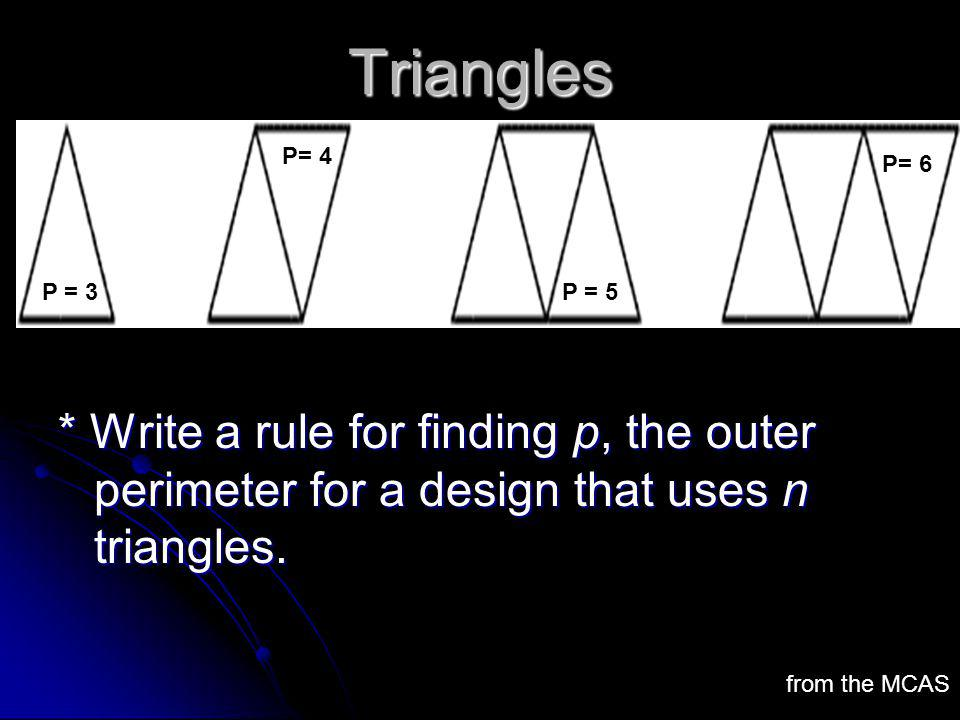 Triangles * Write a rule for finding p, the outer perimeter for a design that uses n triangles. from the MCAS P= 3 P= 4 P= 5 P= 6 P = 3P = 5