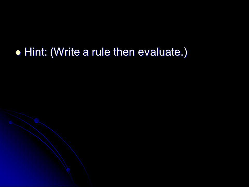 Hint: (Write a rule then evaluate.) Hint: (Write a rule then evaluate.)