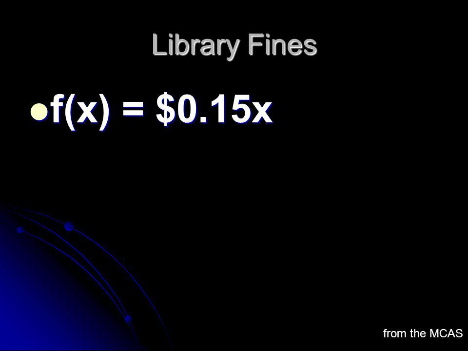Library Fines f(x) = $0.15x f(x) = $0.15x from the MCAS