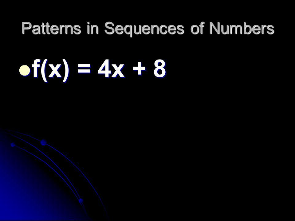 Patterns in Sequences of Numbers f(x) = 4x + 8 f(x) = 4x + 8