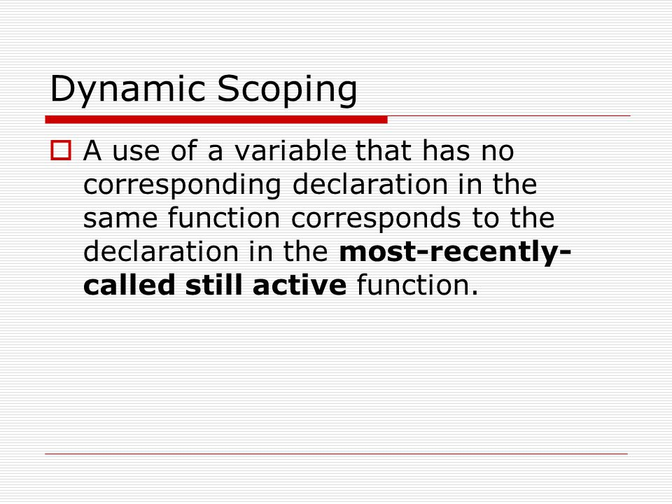 Dynamic Scoping A use of a variable that has no corresponding declaration in the same function corresponds to the declaration in the most-recently- ca