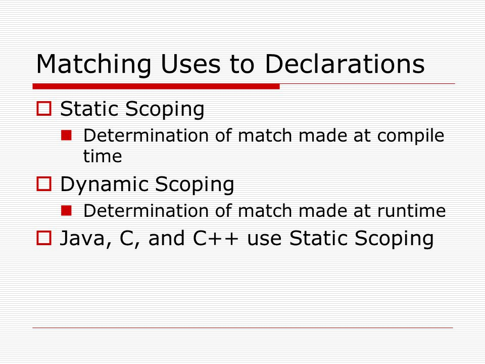 Matching Uses to Declarations Static Scoping Determination of match made at compile time Dynamic Scoping Determination of match made at runtime Java,