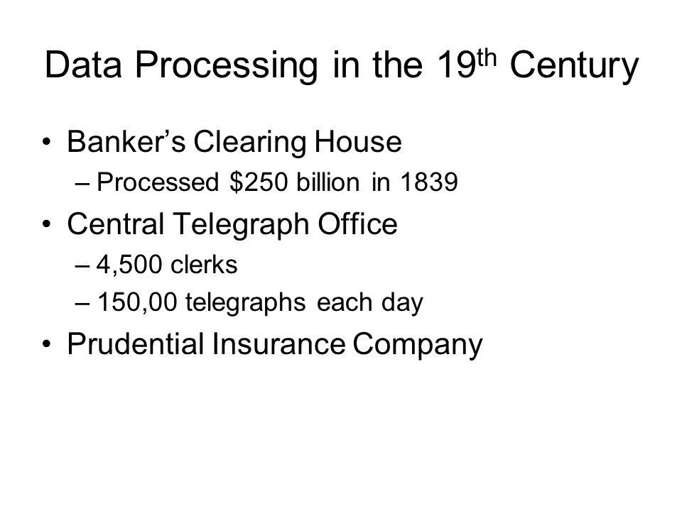 Data Processing in the 19 th Century Bankers Clearing House –Processed $250 billion in 1839 Central Telegraph Office –4,500 clerks –150,00 telegraphs each day Prudential Insurance Company