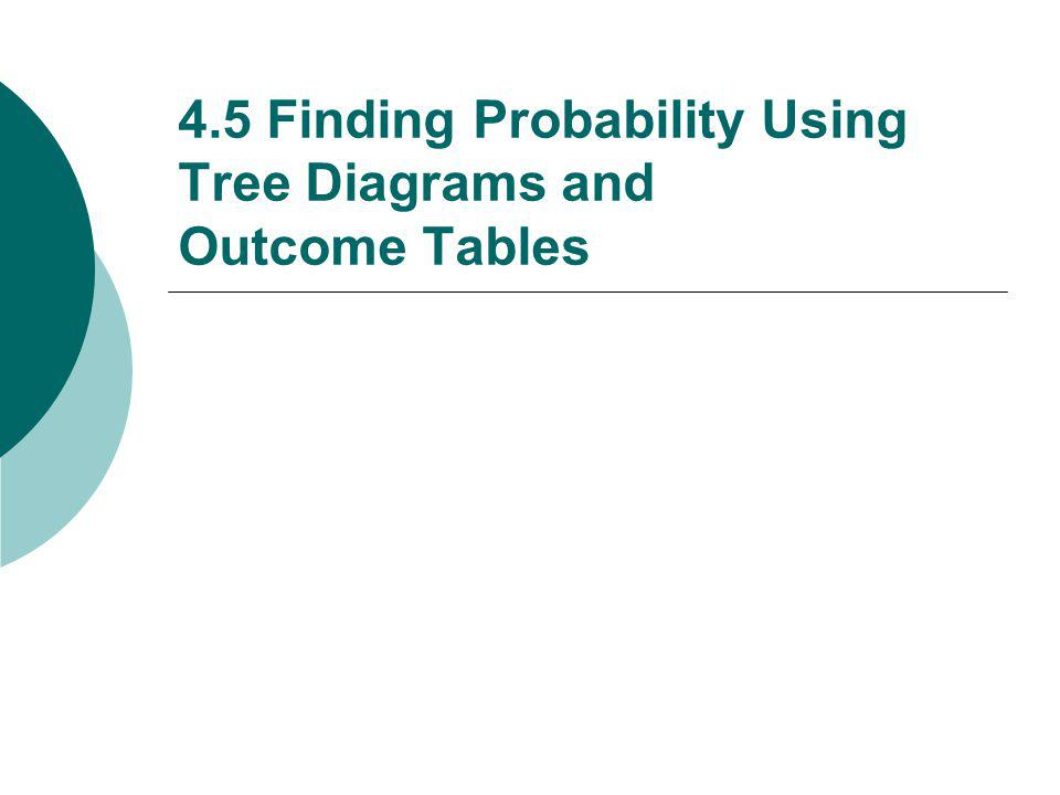 4.5 Finding Probability Using Tree Diagrams and Outcome Tables
