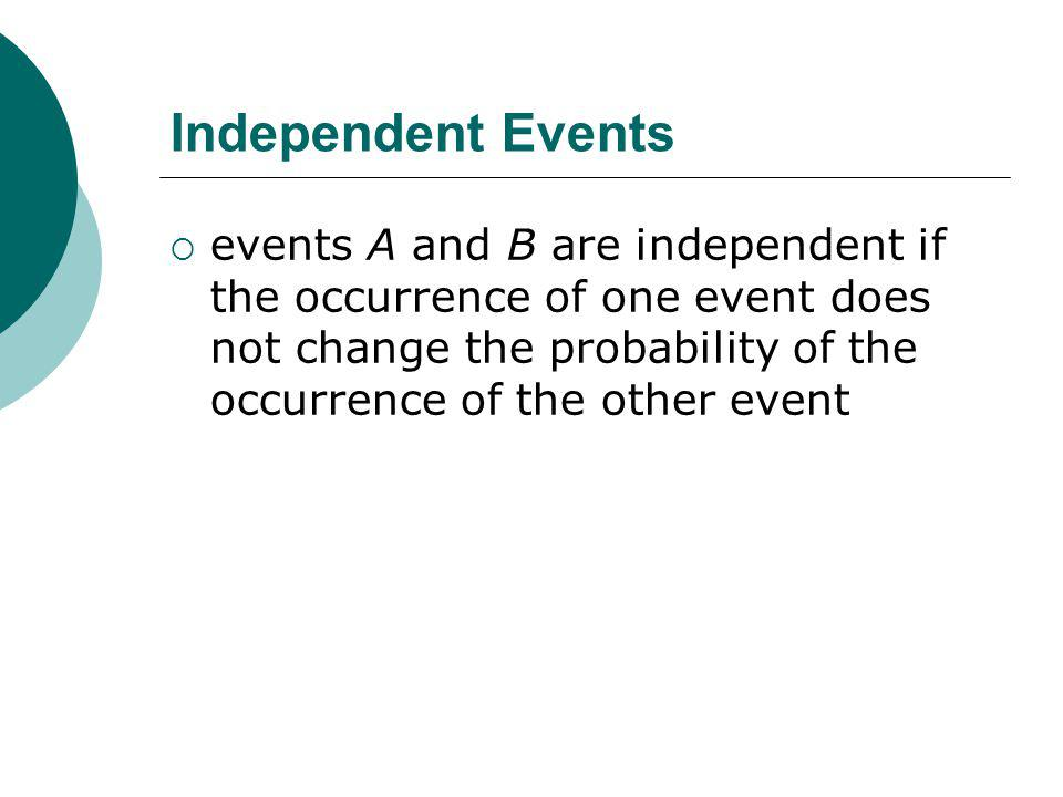 Independent Events events A and B are independent if the occurrence of one event does not change the probability of the occurrence of the other event