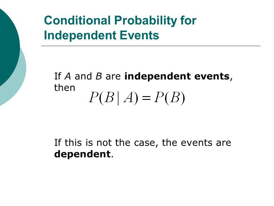 Conditional Probability for Independent Events If A and B are independent events, then If this is not the case, the events are dependent.